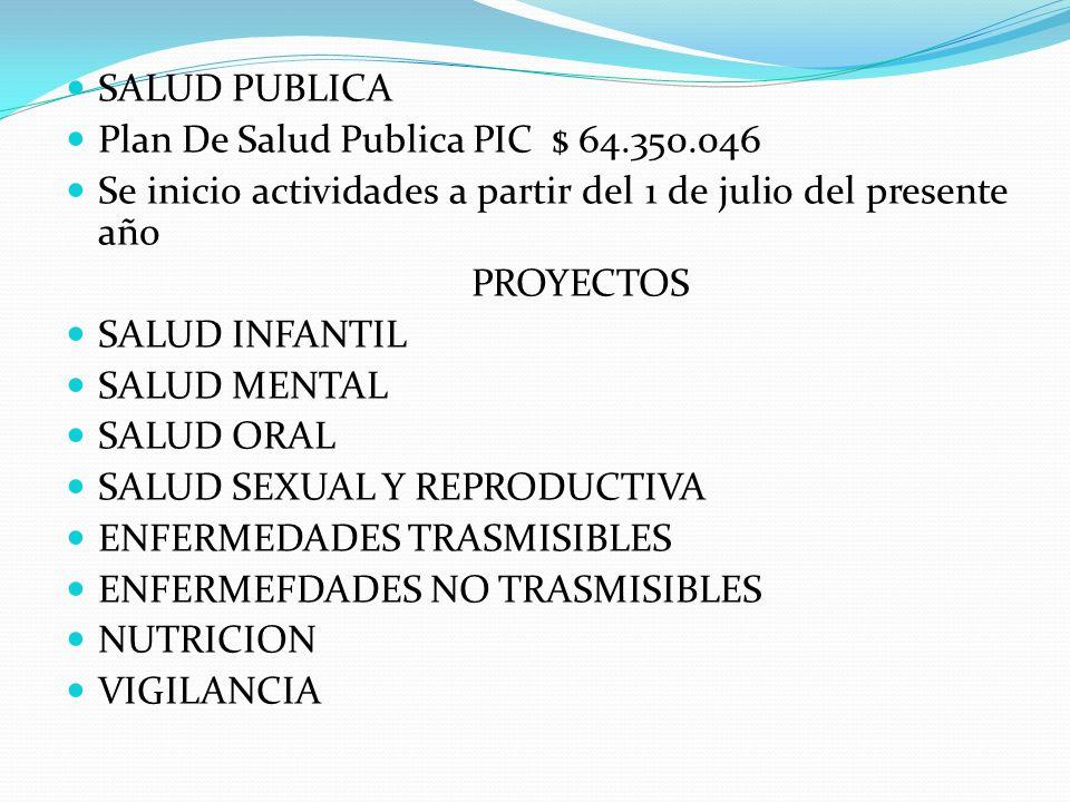 SALUD PUBLICA Plan De Salud Publica PIC $ 64.350.046. Se inicio actividades a partir del 1 de julio del presente año.