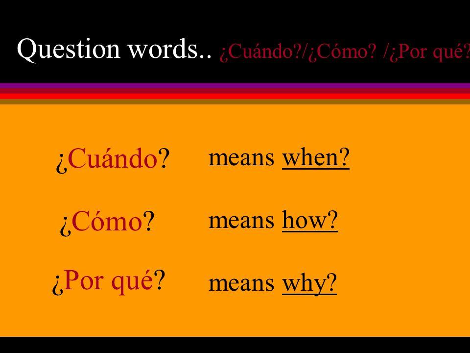 Question words.. ¿Cuándo /¿Cómo /¿Por qué