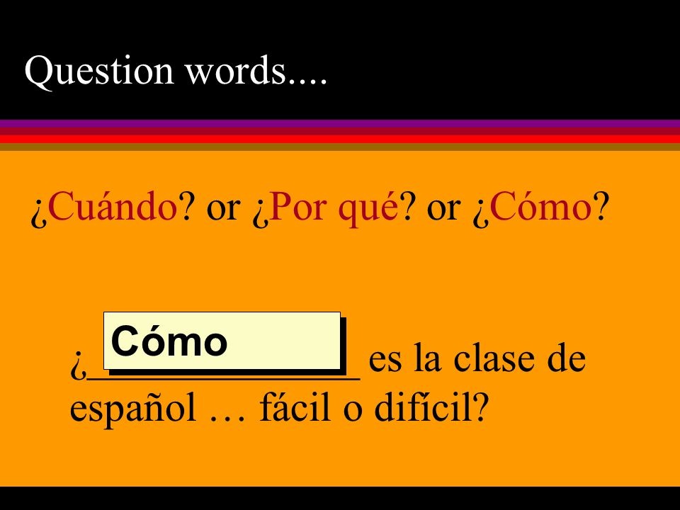 Question words.... ¿Cuándo or ¿Por qué or ¿Cómo ¿_____________ es la clase de español … fácil o difícil