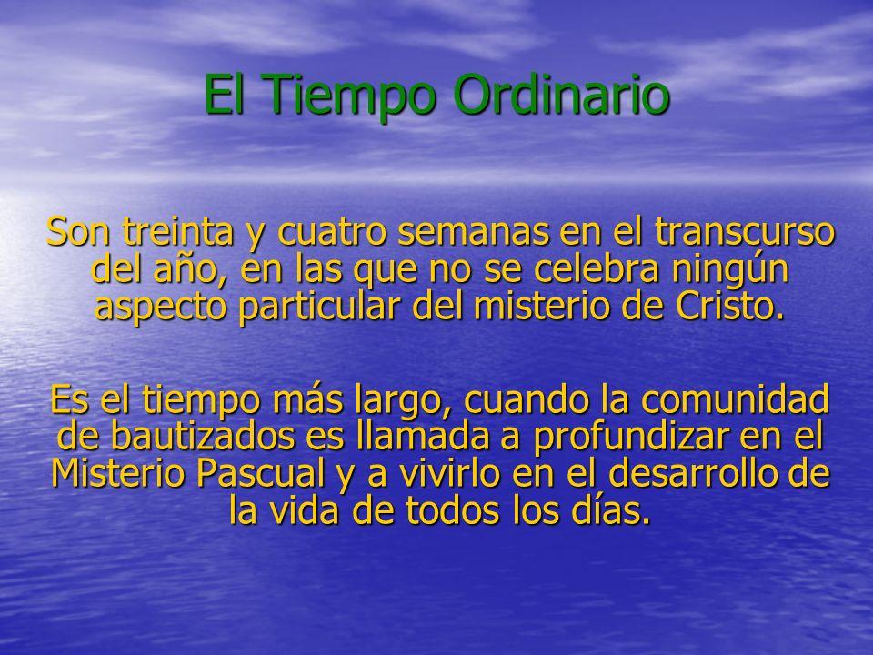 El Tiempo Ordinario Son treinta y cuatro semanas en el transcurso del año, en las que no se celebra ningún aspecto particular del misterio de Cristo.