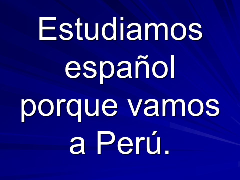Estudiamos español porque vamos a Perú.