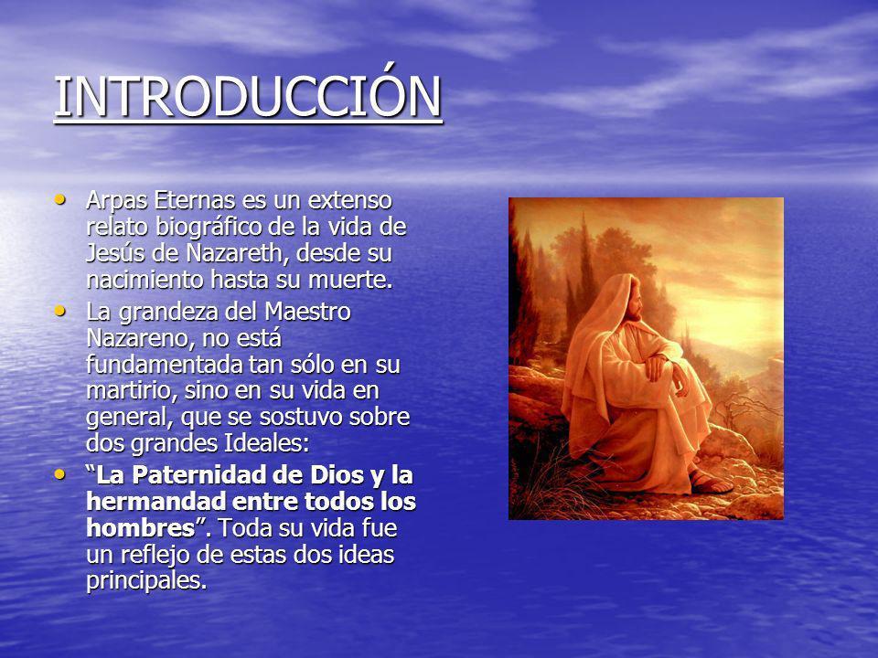INTRODUCCIÓNArpas Eternas es un extenso relato biográfico de la vida de Jesús de Nazareth, desde su nacimiento hasta su muerte.