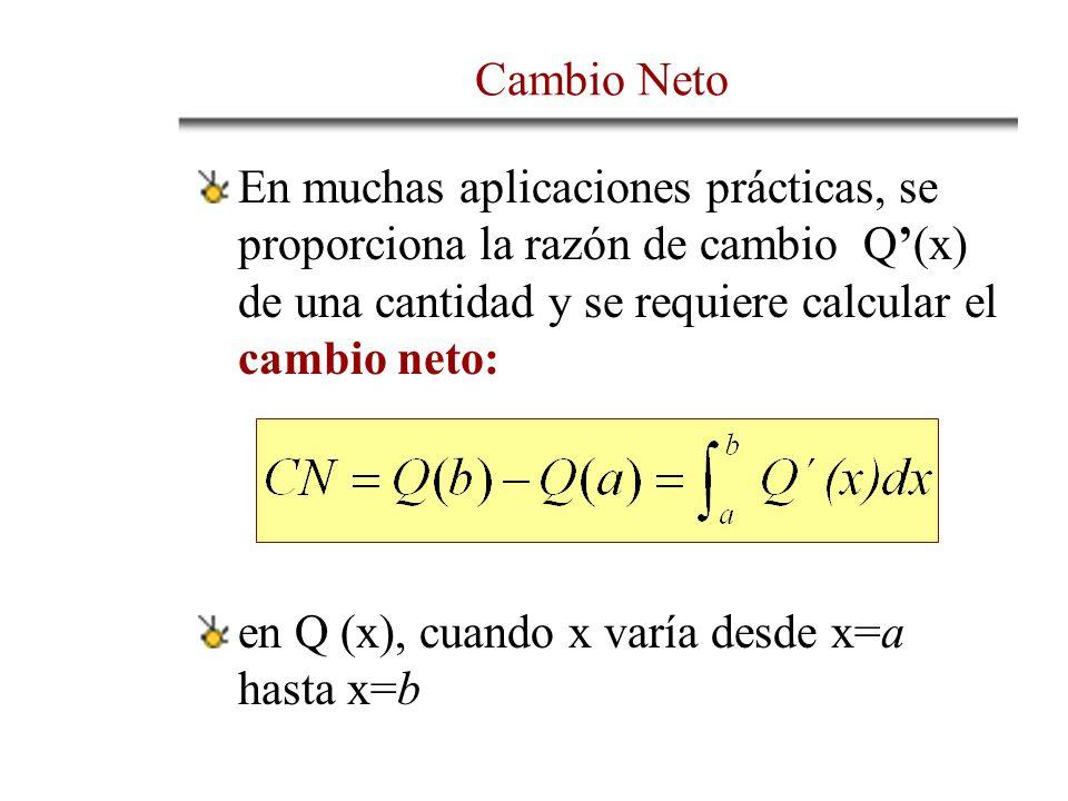 Cambio Neto En muchas aplicaciones prácticas, se proporciona la razón de cambio Q'(x) de una cantidad y se requiere calcular el cambio neto: