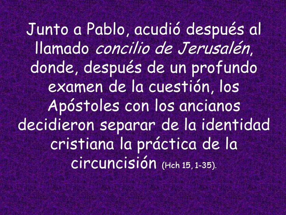 Junto a Pablo, acudió después al llamado concilio de Jerusalén, donde, después de un profundo examen de la cuestión, los Apóstoles con los ancianos decidieron separar de la identidad cristiana la práctica de la circuncisión (Hch 15, 1-35).