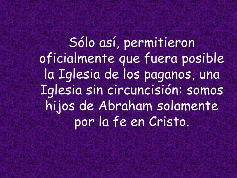 Sólo así, permitieron oficialmente que fuera posible la Iglesia de los paganos, una Iglesia sin circuncisión: somos hijos de Abraham solamente por la fe en Cristo.