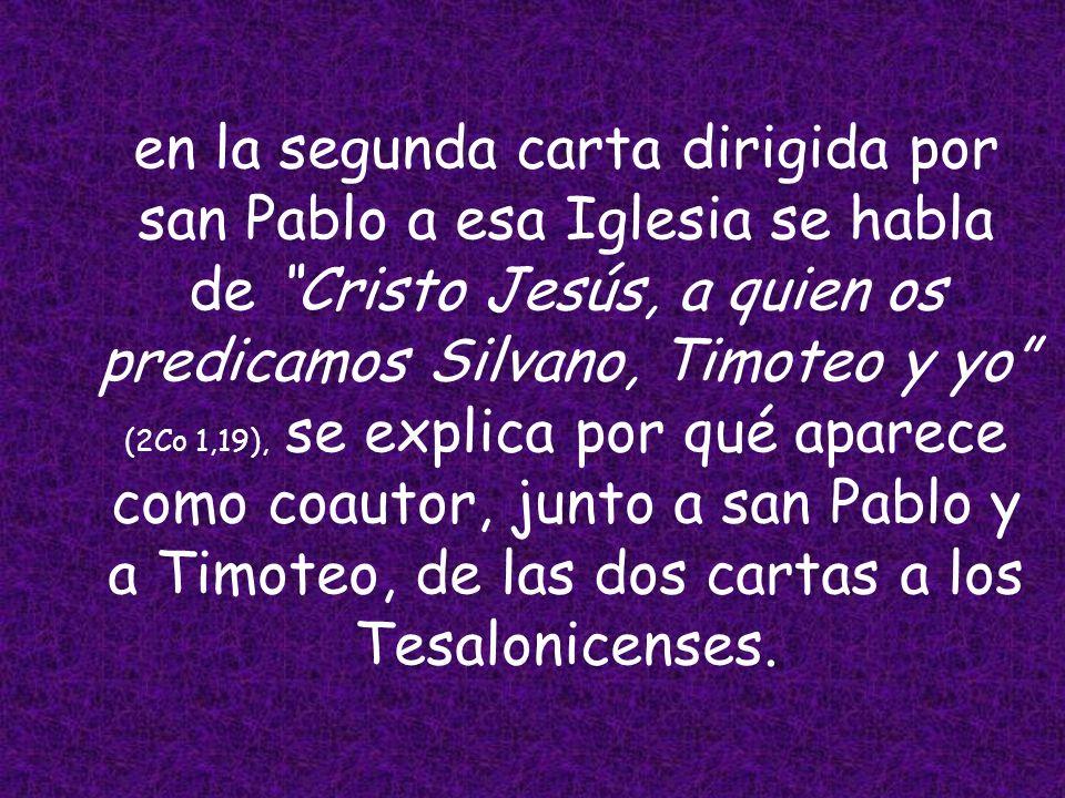 en la segunda carta dirigida por san Pablo a esa Iglesia se habla de Cristo Jesús, a quien os predicamos Silvano, Timoteo y yo (2Co 1,19), se explica por qué aparece como coautor, junto a san Pablo y a Timoteo, de las dos cartas a los Tesalonicenses.