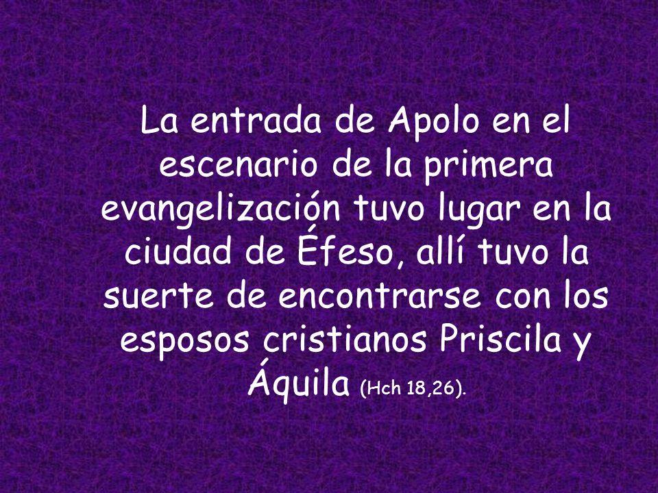 La entrada de Apolo en el escenario de la primera evangelización tuvo lugar en la ciudad de Éfeso, allí tuvo la suerte de encontrarse con los esposos cristianos Priscila y Áquila (Hch 18,26).