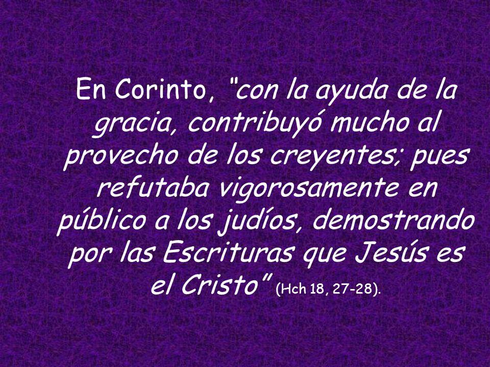 En Corinto, con la ayuda de la gracia, contribuyó mucho al provecho de los creyentes; pues refutaba vigorosamente en público a los judíos, demostrando por las Escrituras que Jesús es el Cristo (Hch 18, 27-28).
