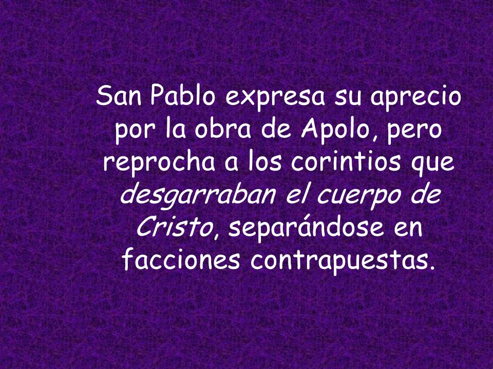 San Pablo expresa su aprecio por la obra de Apolo, pero reprocha a los corintios que desgarraban el cuerpo de Cristo, separándose en facciones contrapuestas.