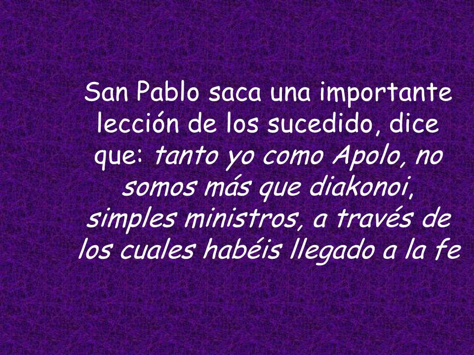 San Pablo saca una importante lección de los sucedido, dice que: tanto yo como Apolo, no somos más que diakonoi, simples ministros, a través de los cuales habéis llegado a la fe