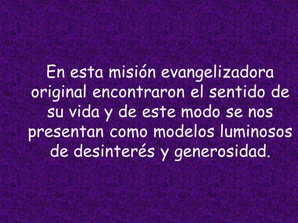 En esta misión evangelizadora original encontraron el sentido de su vida y de este modo se nos presentan como modelos luminosos de desinterés y generosidad.