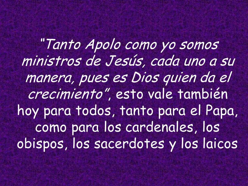 Tanto Apolo como yo somos ministros de Jesús, cada uno a su manera, pues es Dios quien da el crecimiento , esto vale también hoy para todos, tanto para el Papa, como para los cardenales, los obispos, los sacerdotes y los laicos