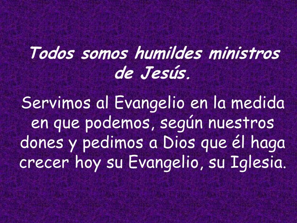 Todos somos humildes ministros de Jesús.