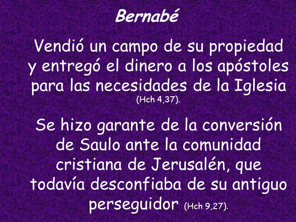 BernabéVendió un campo de su propiedad y entregó el dinero a los apóstoles para las necesidades de la Iglesia (Hch 4,37).
