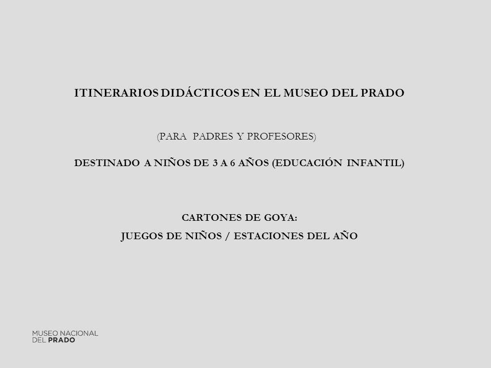 ITINERARIOS DIDÁCTICOS EN EL MUSEO DEL PRADO (PARA PADRES Y PROFESORES) DESTINADO A NIÑOS DE 3 A 6 AÑOS (EDUCACIÓN INFANTIL) CARTONES DE GOYA: JUEGOS DE NIÑOS / ESTACIONES DEL AÑO