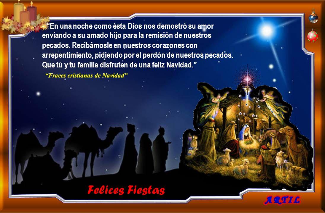 - En una noche como ésta Dios nos demostró su amor enviando a su amado hijo para la remisión de nuestros pecados. Recibámosle en nuestros corazones con arrepentimiento, pidiendo por el perdón de nuestros pecados. Que tú y tu familia disfruten de una feliz Navidad. Fraces cristianas de Navidad