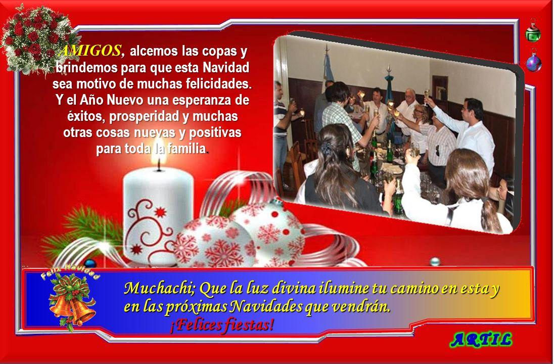 AMIGOS, alcemos las copas y brindemos para que esta Navidad sea motivo de muchas felicidades. Y el Año Nuevo una esperanza de éxitos, prosperidad y muchas otras cosas nuevas y positivas para toda la familia.