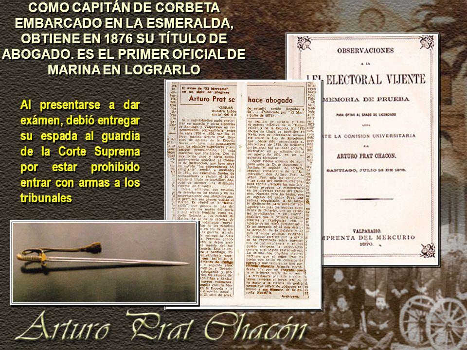 COMO CAPITÁN DE CORBETA EMBARCADO EN LA ESMERALDA, OBTIENE EN 1876 SU TÍTULO DE ABOGADO. ES EL PRIMER OFICIAL DE MARINA EN LOGRARLO