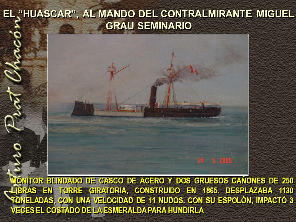 EL HUASCAR , AL MANDO DEL CONTRALMIRANTE MIGUEL GRAU SEMINARIO