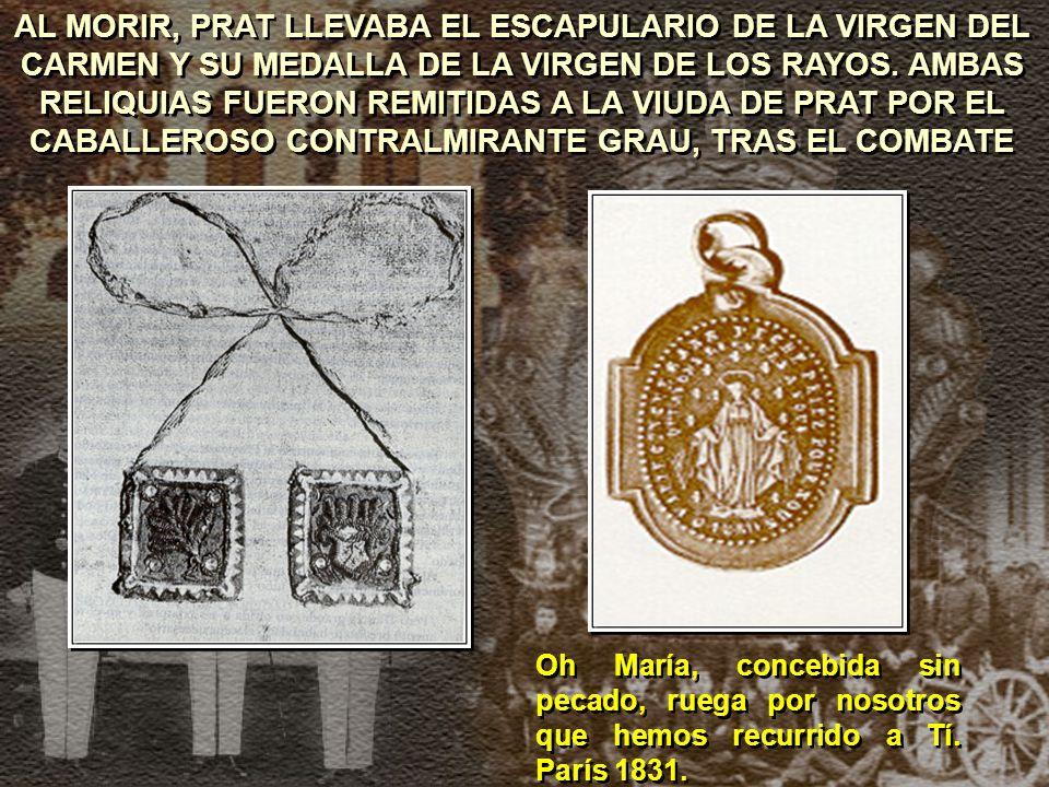 AL MORIR, PRAT LLEVABA EL ESCAPULARIO DE LA VIRGEN DEL CARMEN Y SU MEDALLA DE LA VIRGEN DE LOS RAYOS. AMBAS RELIQUIAS FUERON REMITIDAS A LA VIUDA DE PRAT POR EL CABALLEROSO CONTRALMIRANTE GRAU, TRAS EL COMBATE