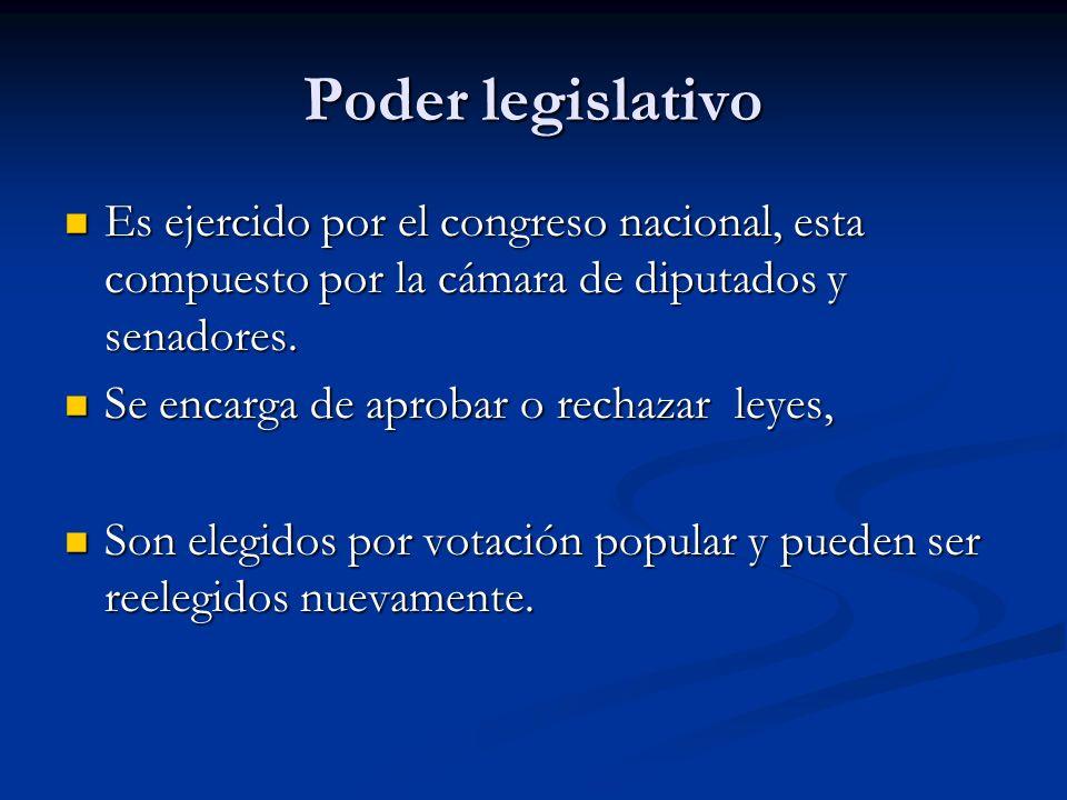 Poder legislativo Es ejercido por el congreso nacional, esta compuesto por la cámara de diputados y senadores.