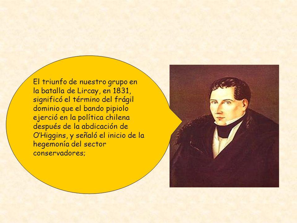 El triunfo de nuestro grupo en la batalla de Lircay, en 1831, significó el término del frágil dominio que el bando pipiolo ejerció en la política chilena después de la abdicación de O'Higgins, y señaló el inicio de la hegemonía del sector conservadores;