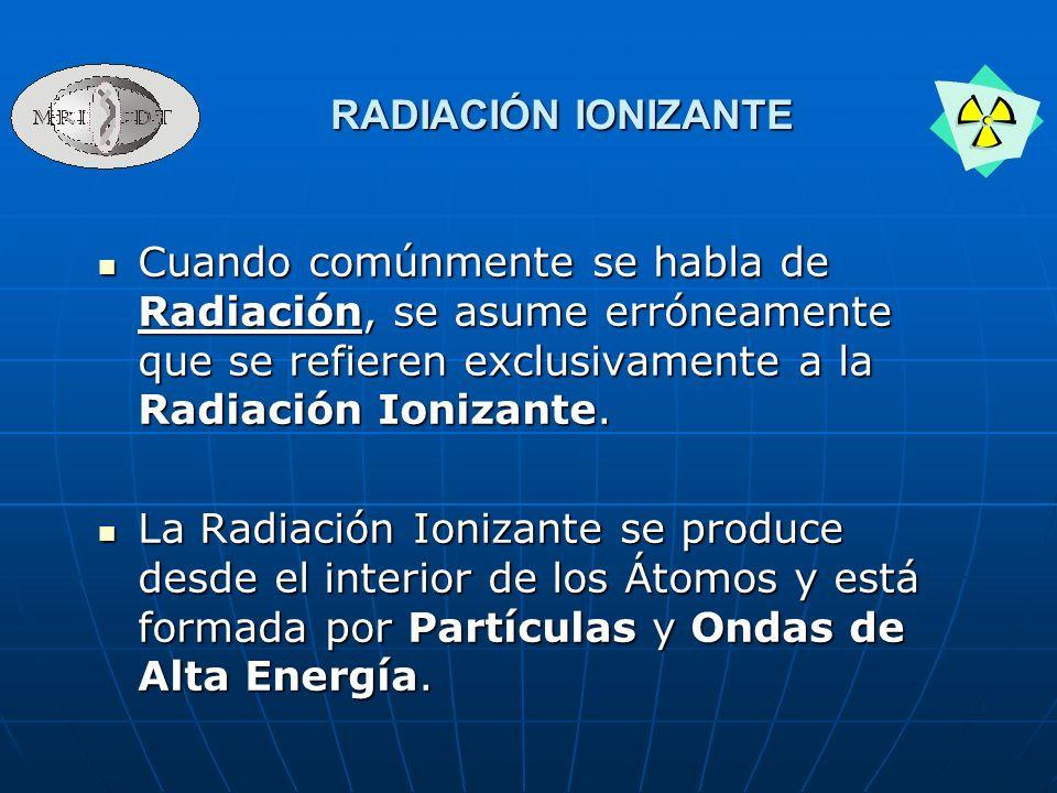 RADIACIÓN IONIZANTE Cuando comúnmente se habla de Radiación, se asume erróneamente que se refieren exclusivamente a la Radiación Ionizante.