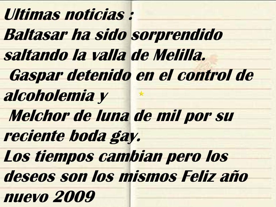 Ultimas noticias : Baltasar ha sido sorprendido saltando la valla de Melilla. Gaspar detenido en el control de alcoholemia y.