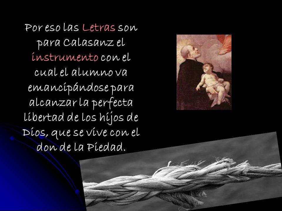 Por eso las Letras son para Calasanz el instrumento con el cual el alumno va emancipándose para alcanzar la perfecta libertad de los hijos de Dios, que se vive con el don de la Piedad.