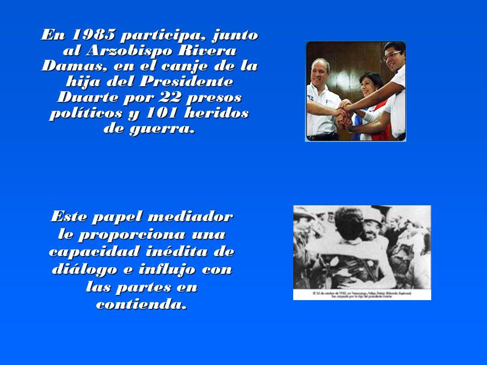 En 1985 participa, junto al Arzobispo Rivera Damas, en el canje de la hija del Presidente Duarte por 22 presos políticos y 101 heridos de guerra.