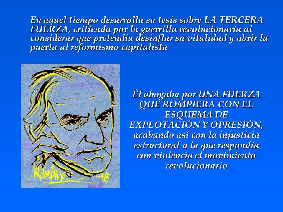 En aquel tiempo desarrolla su tesis sobre LA TERCERA FUERZA, criticada por la guerrilla revolucionaria al considerar que pretendía desinflar su vitalidad y abrir la puerta al reformismo capitalista