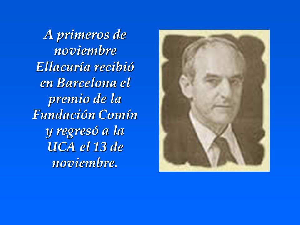 A primeros de noviembre Ellacuría recibió en Barcelona el premio de la Fundación Comín y regresó a la UCA el 13 de noviembre.