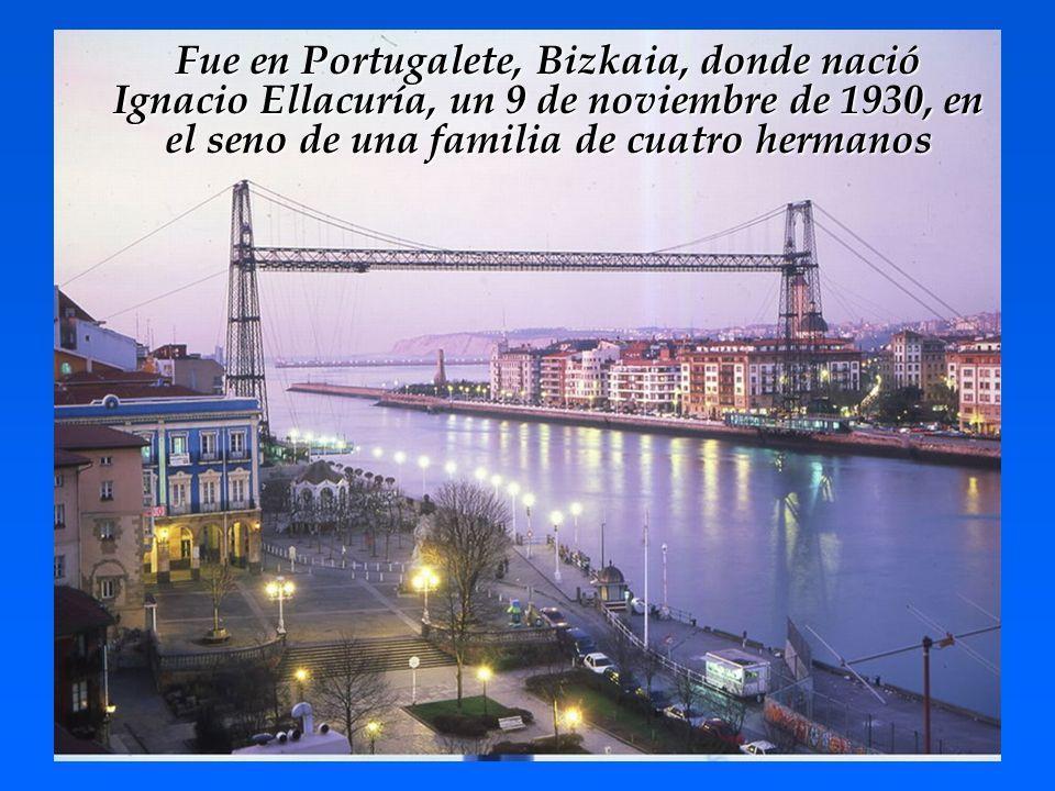 Fue en Portugalete, Bizkaia, donde nació Ignacio Ellacuría, un 9 de noviembre de 1930, en el seno de una familia de cuatro hermanos