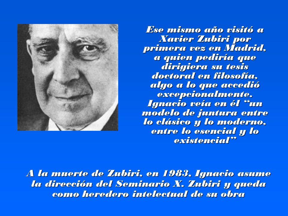 Ese mismo año visitó a Xavier Zubiri por primera vez en Madrid, a quien pediría que dirigiera su tesis doctoral en filosofía, algo a lo que accedió excepcionalmente. Ignacio veía en él un modelo de juntura entre lo clásico y lo moderno, entre lo esencial y lo existencial