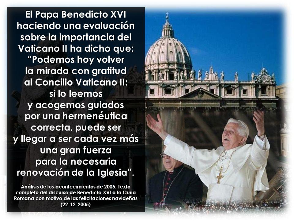 El Papa Benedicto XVI haciendo una evaluación sobre la importancia del Vaticano II ha dicho que: Podemos hoy volver la mirada con gratitud al Concilio Vaticano II: si lo leemos y acogemos guiados por una hermenéutica correcta, puede ser y llegar a ser cada vez más una gran fuerza para la necesaria renovación de la Iglesia .