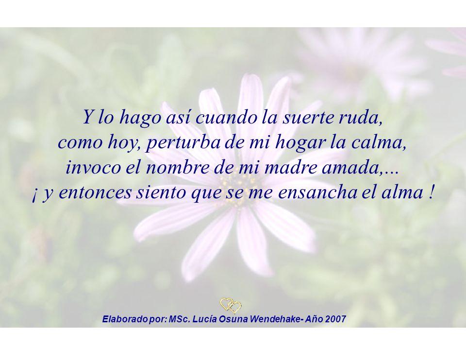 Y lo hago así cuando la suerte ruda, como hoy, perturba de mi hogar la calma, invoco el nombre de mi madre amada,... ¡ y entonces siento que se me ensancha el alma !