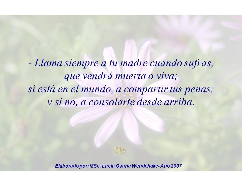 - Llama siempre a tu madre cuando sufras, que vendrá muerta o viva; si está en el mundo, a compartir tus penas; y si no, a consolarte desde arriba.