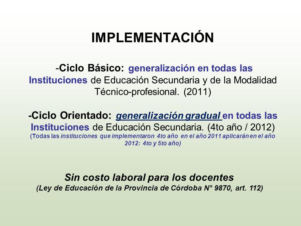 IMPLEMENTACIÓN -Ciclo Básico: generalización en todas las Instituciones de Educación Secundaria y de la Modalidad Técnico-profesional. (2011) -Ciclo Orientado: generalización gradual en todas las Instituciones de Educación Secundaria. (4to año / 2012) (Todas las instituciones que implementaron 4to año en el año 2011 aplicarán en el año 2012: 4to y 5to año)