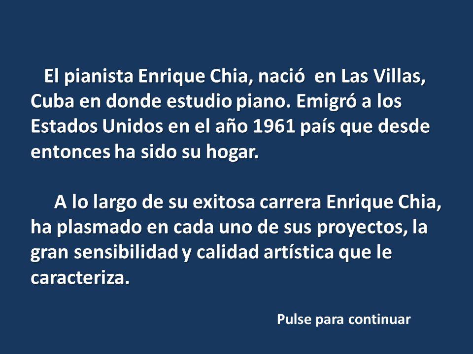 El pianista Enrique Chia, nació en Las Villas, Cuba en donde estudio piano. Emigró a los Estados Unidos en el año 1961 país que desde entonces ha sido su hogar.