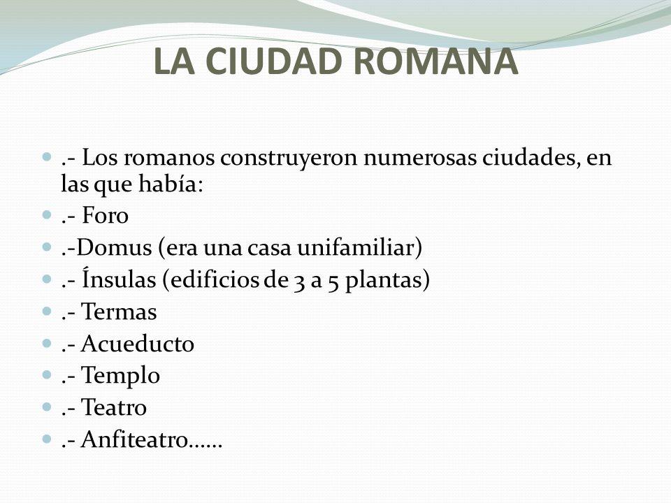 LA CIUDAD ROMANA .- Los romanos construyeron numerosas ciudades, en las que había: .- Foro. .-Domus (era una casa unifamiliar)