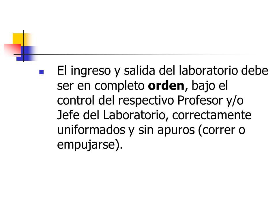 El ingreso y salida del laboratorio debe ser en completo orden, bajo el control del respectivo Profesor y/o Jefe del Laboratorio, correctamente uniformados y sin apuros (correr o empujarse).
