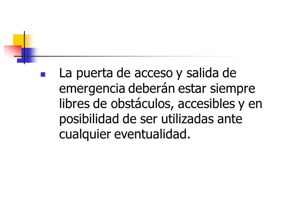 La puerta de acceso y salida de emergencia deberán estar siempre libres de obstáculos, accesibles y en posibilidad de ser utilizadas ante cualquier eventualidad.
