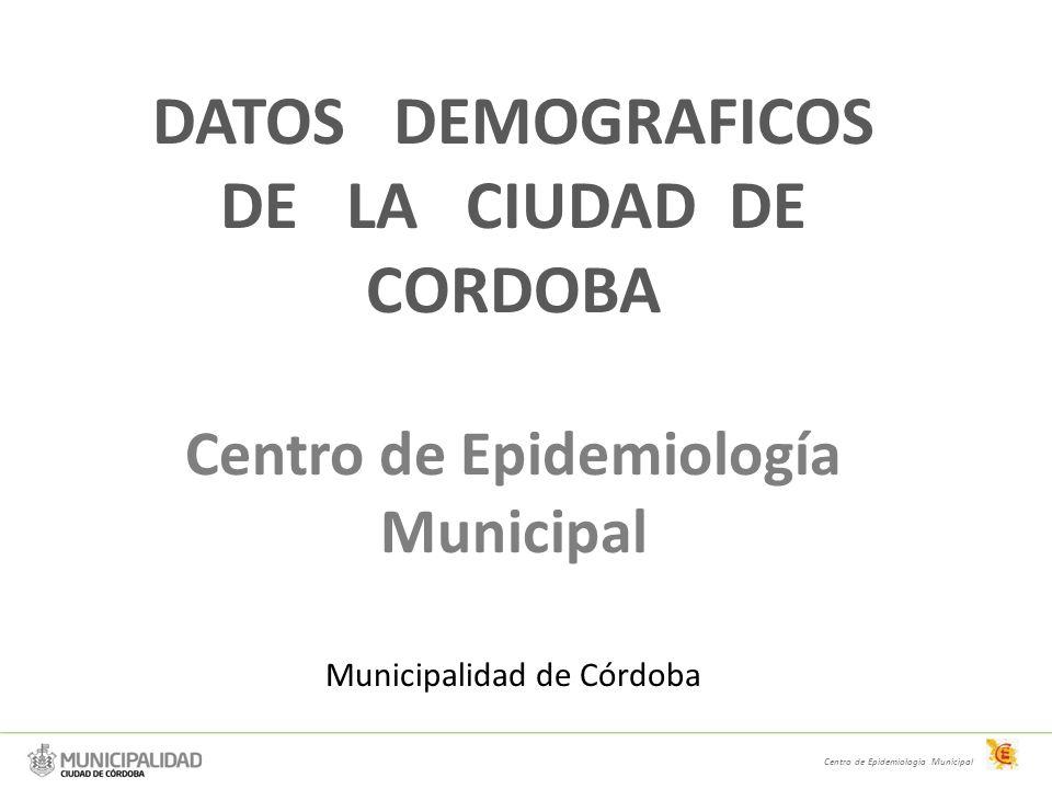 DATOS DEMOGRAFICOS DE LA CIUDAD DE CORDOBA Centro de Epidemiología Municipal Municipalidad de Córdoba