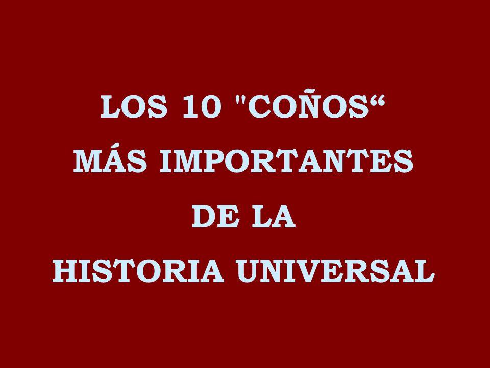 LOS 10 COÑOS MÁS IMPORTANTES DE LA HISTORIA UNIVERSAL