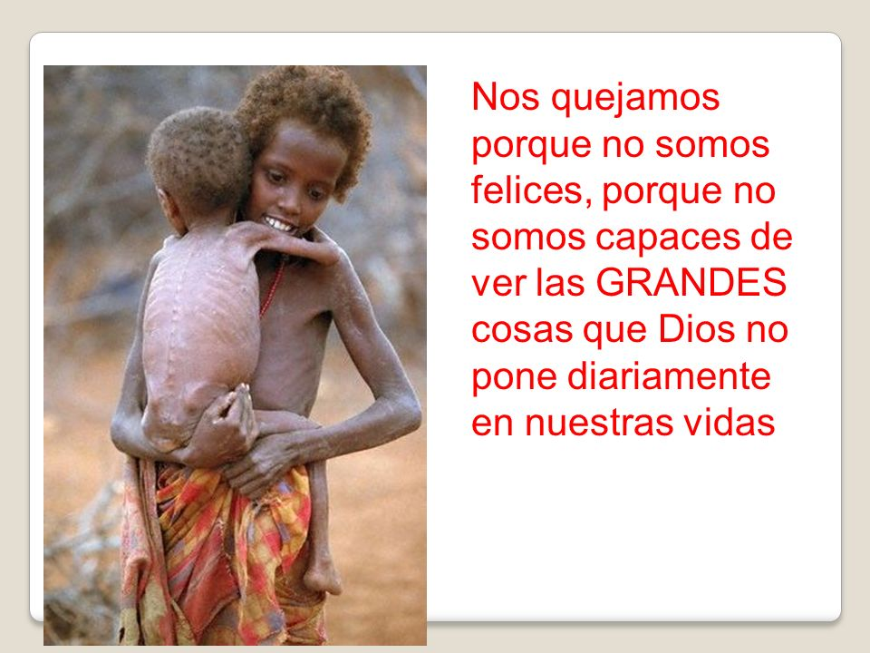 Nos quejamos porque no somos felices, porque no somos capaces de ver las GRANDES cosas que Dios no pone diariamente en nuestras vidas