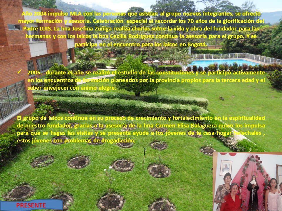 Año 2004 impulso MLA con las personas que asistían al grupo nuevos integrantes, se ofreció mayor formación y asesoría. Celebración especial al recordar los 70 años de la glorificación del Padre LUIS. La hna Josefina Zúñiga realiza charlas sobre la vida y obra del fundador para las hermanas y con los laicos la hna Cecilia Rodríguez continua la asesoría para el grupo. Y se participa en el encuentro para los laicos en Bogotá.