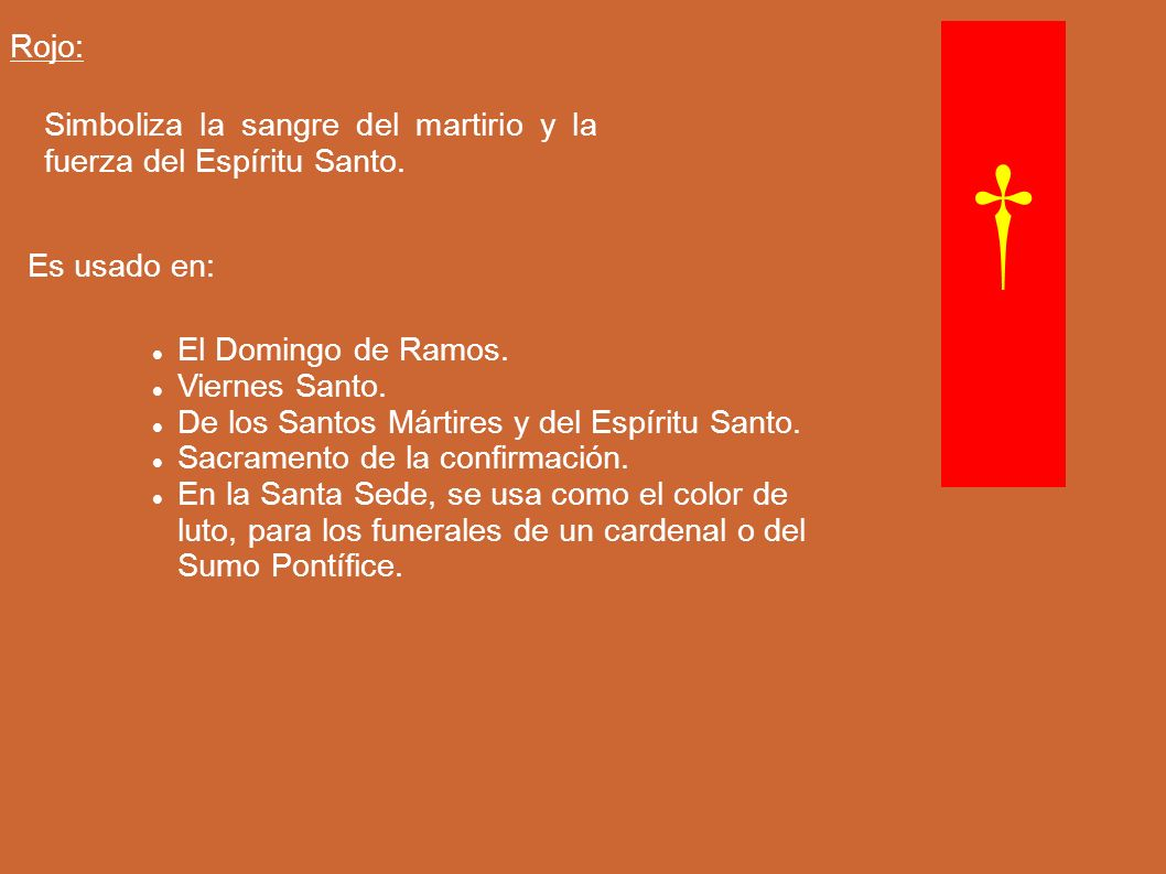 Rojo: Simboliza la sangre del martirio y la fuerza del Espíritu Santo. † Es usado en: El Domingo de Ramos.