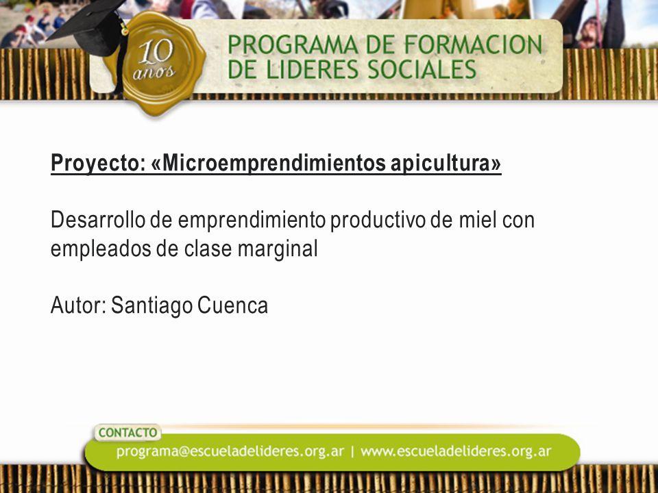 Proyecto: «Microemprendimientos apicultura» Desarrollo de emprendimiento productivo de miel con empleados de clase marginal Autor: Santiago Cuenca