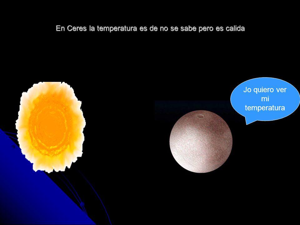 En Ceres la temperatura es de no se sabe pero es calida