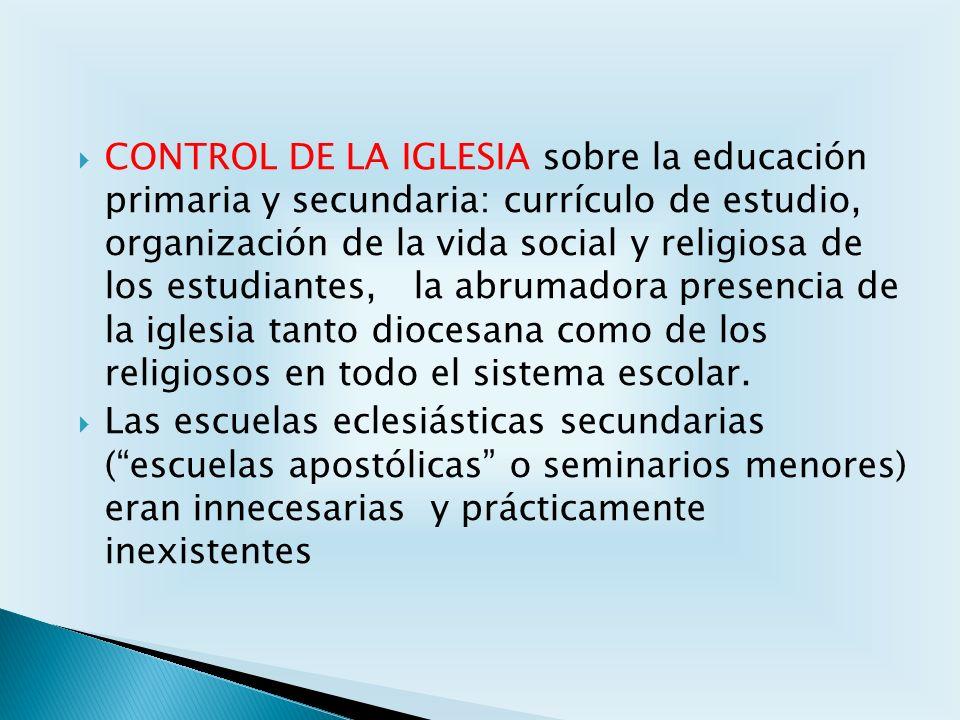 CONTROL DE LA IGLESIA sobre la educación primaria y secundaria: currículo de estudio, organización de la vida social y religiosa de los estudiantes, la abrumadora presencia de la iglesia tanto diocesana como de los religiosos en todo el sistema escolar.